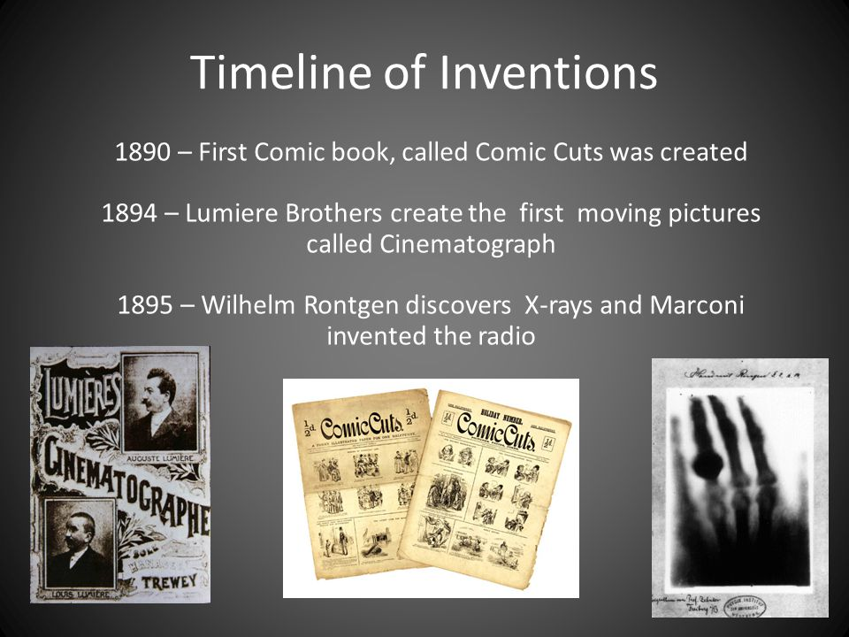 Timeline of Inventions 1890 – First Comic book, called Comic Cuts was created 1894 – Lumiere Brothers create the first moving pictures called Cinematograph 1895 – Wilhelm Rontgen discovers X-rays and Marconi invented the radio
