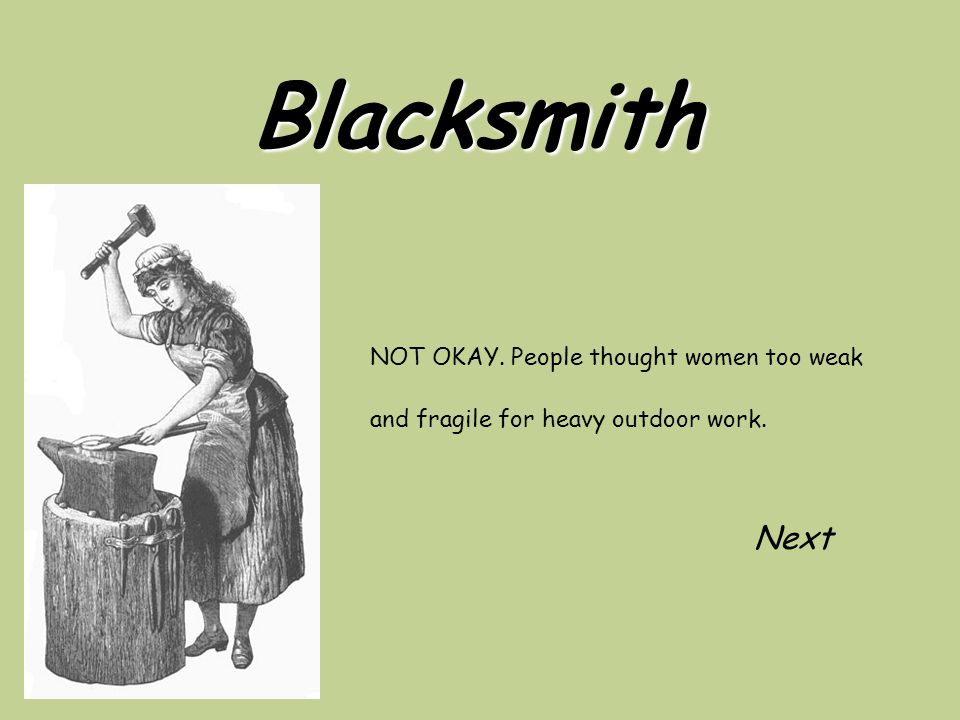 Blacksmith NOT OKAY. People thought women too weak and fragile for heavy outdoor work. Next