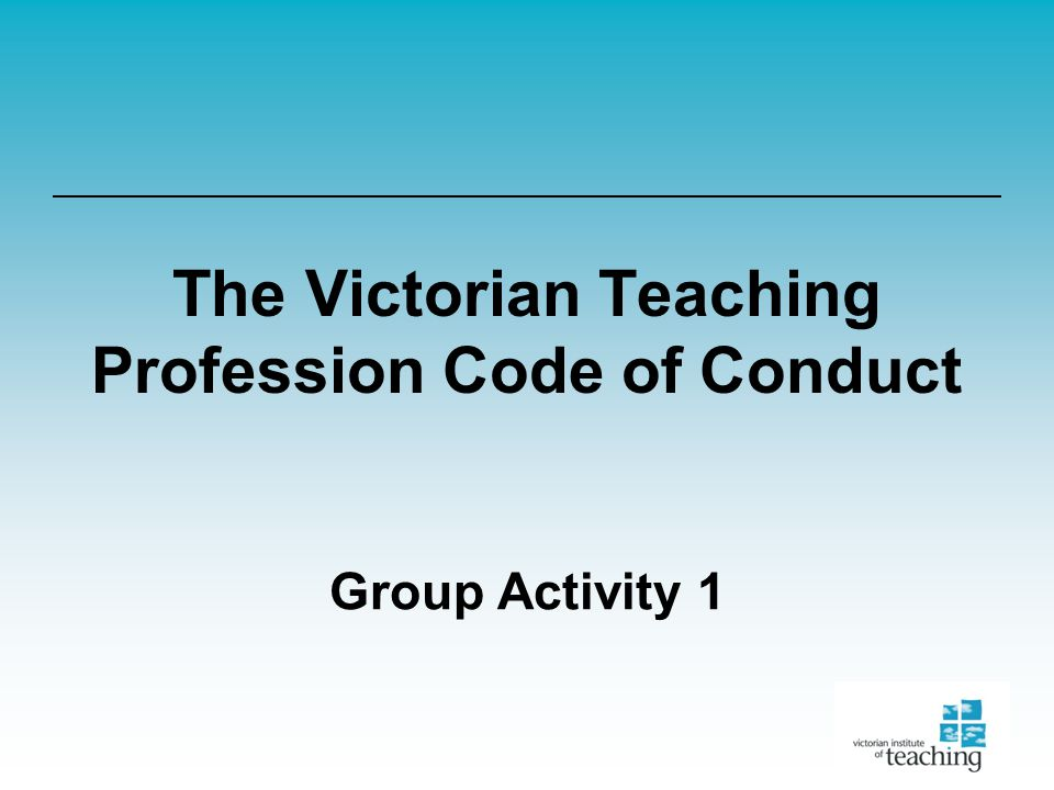 The Victorian Teaching Profession Code of Conduct Group Activity 1