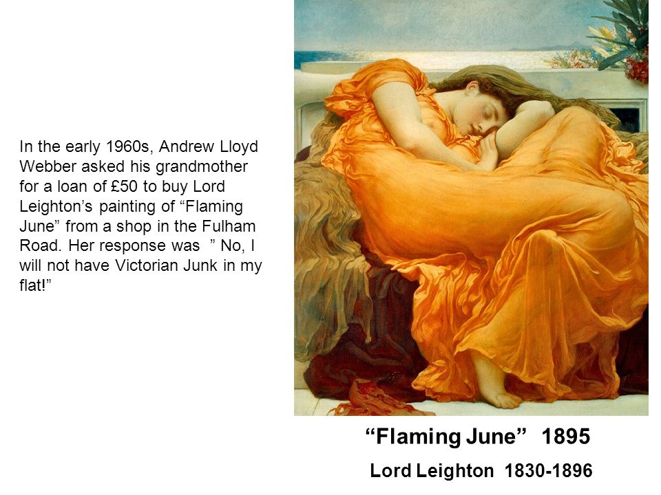 Flaming June 1895 Lord Leighton 1830-1896 In the early 1960s, Andrew Lloyd Webber asked his grandmother for a loan of £50 to buy Lord Leighton's painting of Flaming June from a shop in the Fulham Road.