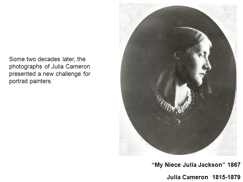 My Niece Julia Jackson 1867 Julia Cameron 1815-1879 Some two decades later, the photographs of Julia Cameron presented a new challenge for portrait painters.