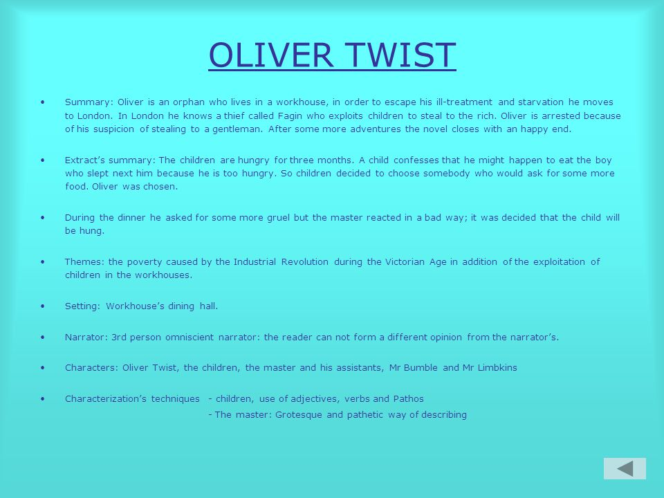 OLIVER TWIST Summary: Oliver is an orphan who lives in a workhouse, in order to escape his ill-treatment and starvation he moves to London.