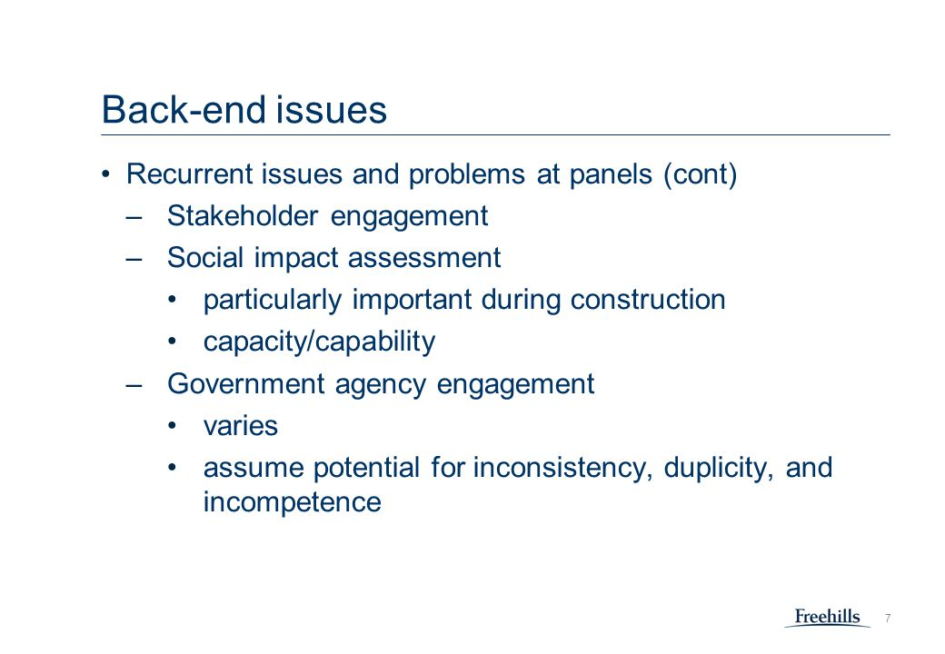 7 Back-end issues Recurrent issues and problems at panels (cont) –Stakeholder engagement –Social impact assessment particularly important during construction capacity/capability –Government agency engagement varies assume potential for inconsistency, duplicity, and incompetence