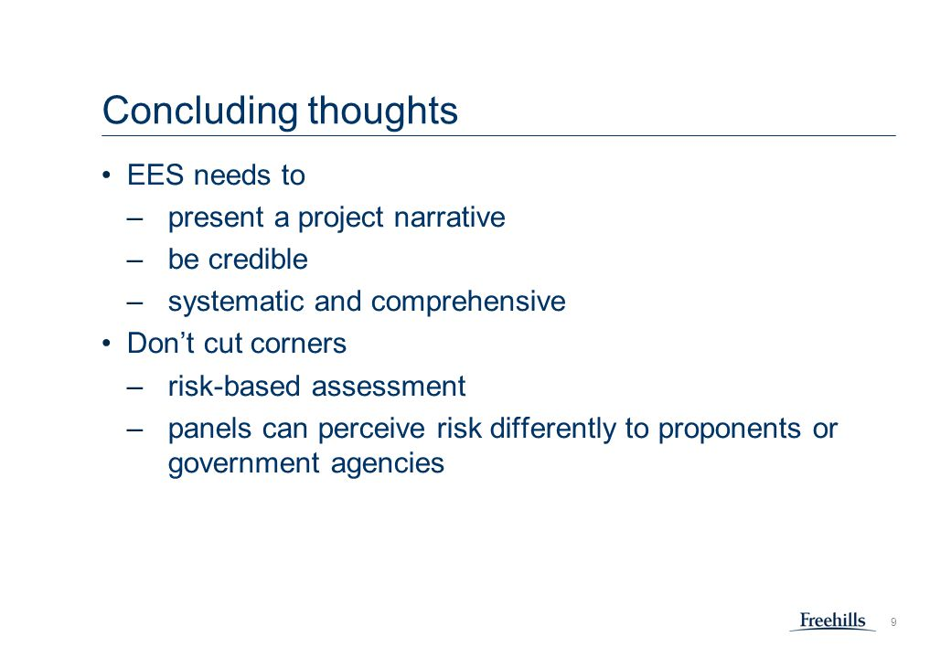 9 Concluding thoughts EES needs to –present a project narrative –be credible –systematic and comprehensive Don't cut corners –risk-based assessment –panels can perceive risk differently to proponents or government agencies