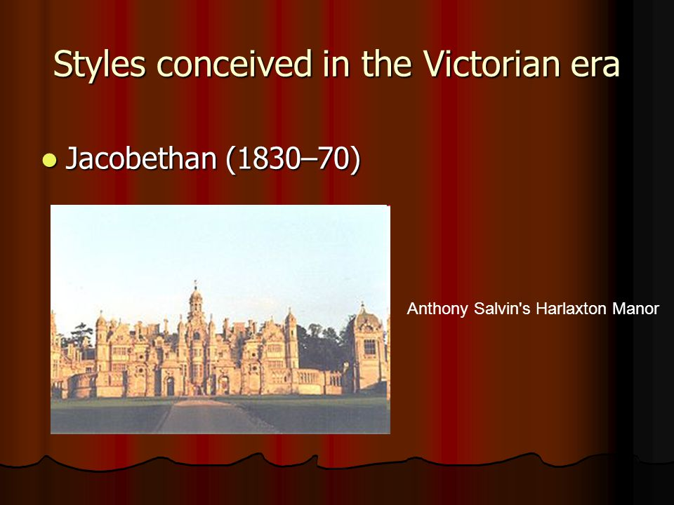 Jacobethan (1830–70) Jacobethan (1830–70) Styles conceived in the Victorian era Anthony Salvin s Harlaxton Manor