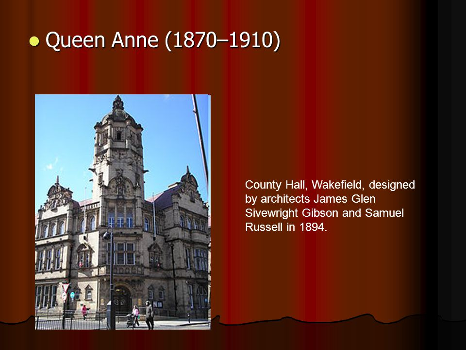 Queen Anne (1870–1910) Queen Anne (1870–1910) County Hall, Wakefield, designed by architects James Glen Sivewright Gibson and Samuel Russell in 1894.