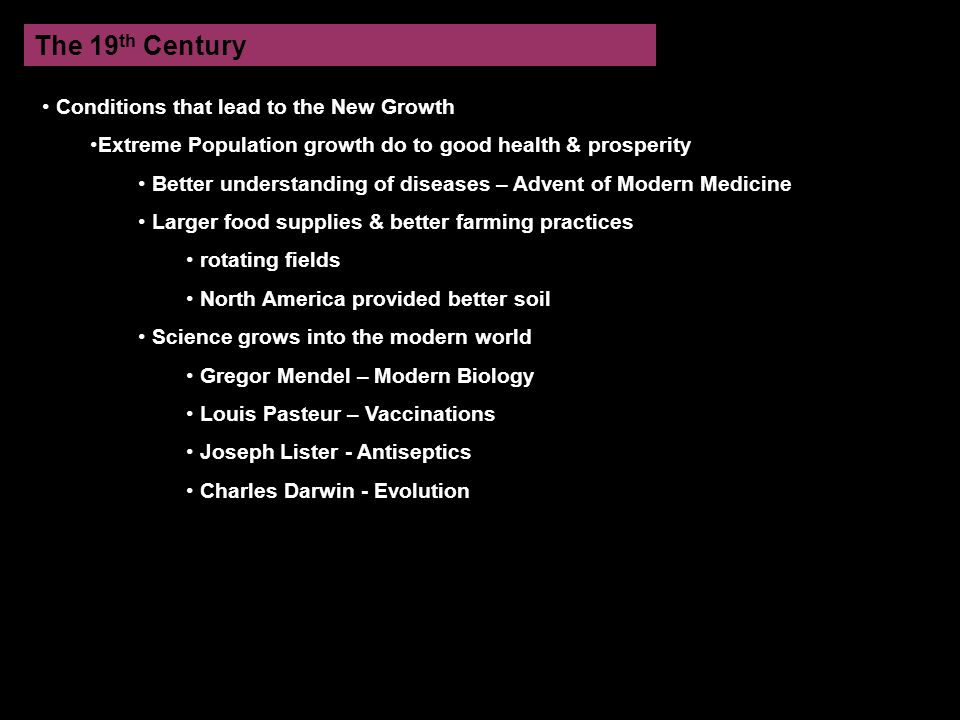 The 19 th Century Conditions that lead to the New Growth Extreme Population growth do to good health & prosperity Better understanding of diseases – Advent of Modern Medicine Larger food supplies & better farming practices rotating fields North America provided better soil Science grows into the modern world Gregor Mendel – Modern Biology Louis Pasteur – Vaccinations Joseph Lister - Antiseptics Charles Darwin - Evolution
