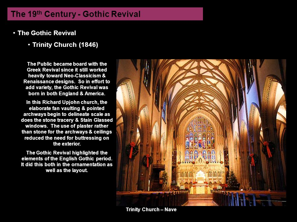 The 19 th Century - Gothic Revival The Gothic Revival Trinity Church (1846) The Public became board with the Greek Revival since it still worked heavily toward Neo-Classicism & Renaissance designs.