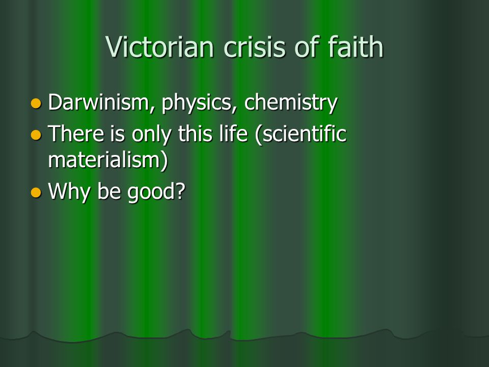 Victorian crisis of faith Darwinism, physics, chemistry Darwinism, physics, chemistry There is only this life (scientific materialism) There is only t