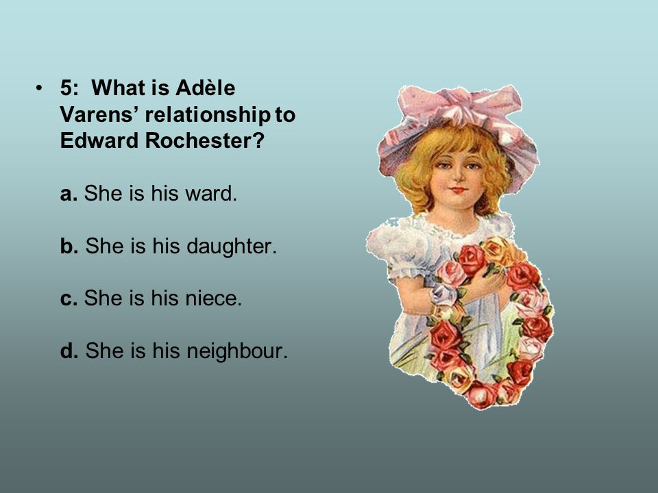 5: What is Adèle Varens' relationship to Edward Rochester? a. She is his ward. b. She is his daughter. c. She is his niece. d. She is his neighbour.