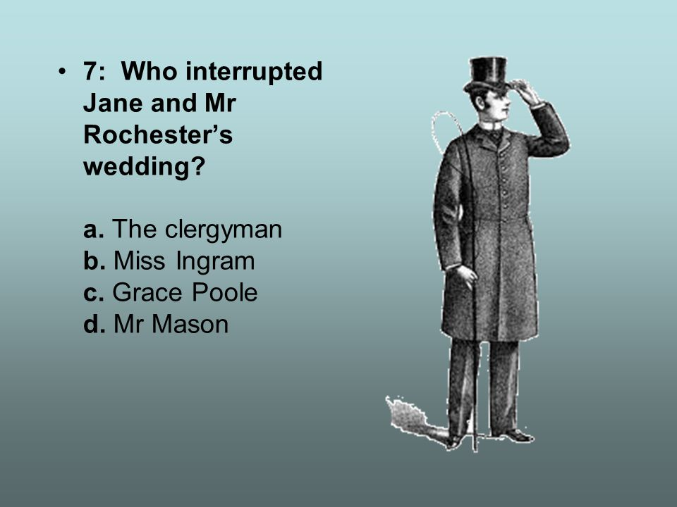7: Who interrupted Jane and Mr Rochester's wedding? a. The clergyman b. Miss Ingram c. Grace Poole d. Mr Mason