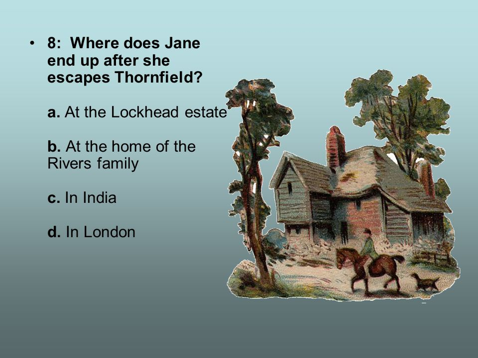 8: Where does Jane end up after she escapes Thornfield? a. At the Lockhead estate b. At the home of the Rivers family c. In India d. In London