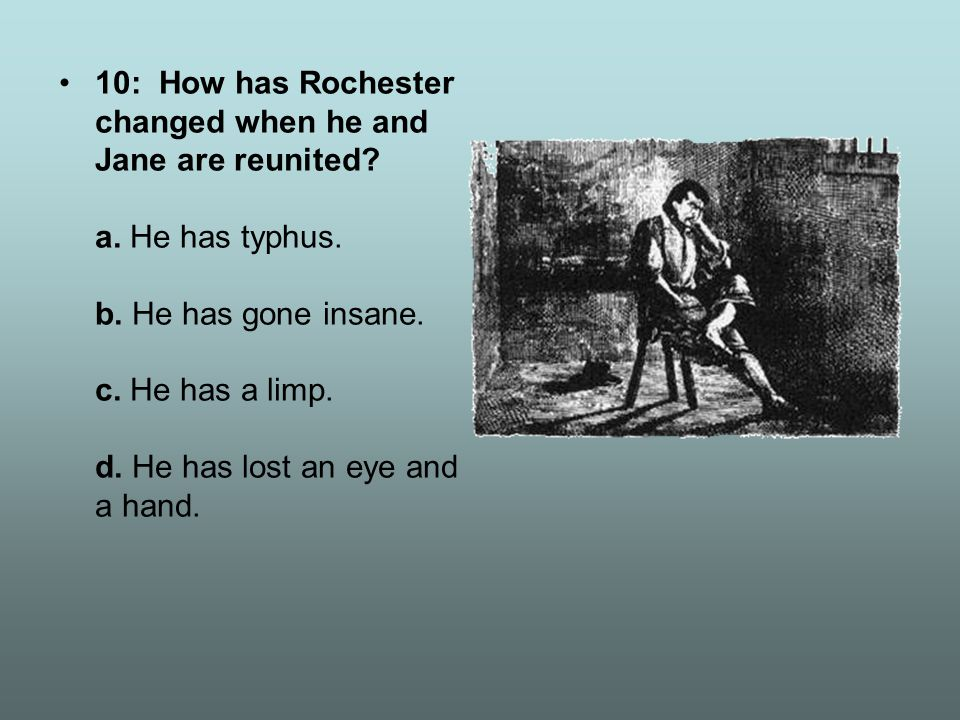 10: How has Rochester changed when he and Jane are reunited? a. He has typhus. b. He has gone insane. c. He has a limp. d. He has lost an eye and a ha