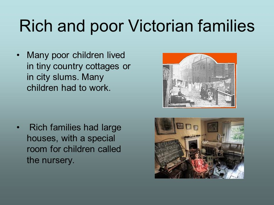 Rich and poor Victorian families Many poor children lived in tiny country cottages or in city slums. Many children had to work. Rich families had larg