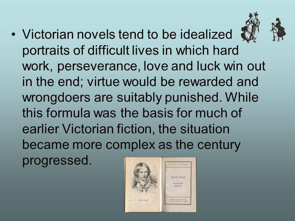 Victorian novels tend to be idealized portraits of difficult lives in which hard work, perseverance, love and luck win out in the end; virtue would be rewarded and wrongdoers are suitably punished.