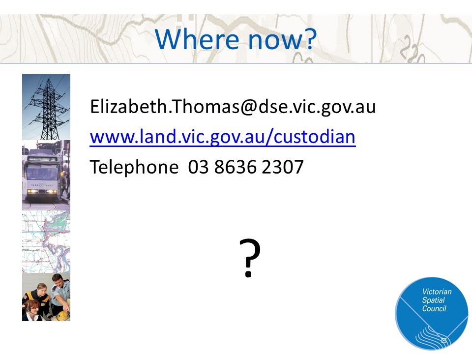 Where now Elizabeth.Thomas@dse.vic.gov.au www.land.vic.gov.au/custodian Telephone 03 8636 2307