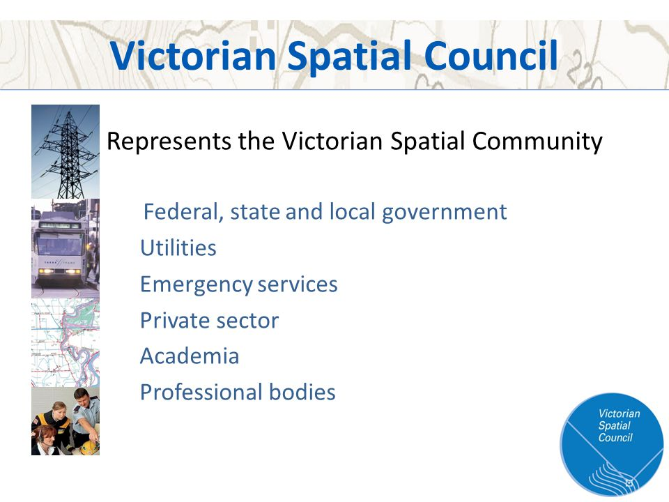 Victorian Spatial Council Represents the Victorian Spatial Community Federal, state and local government Utilities Emergency services Private sector Academia Professional bodies