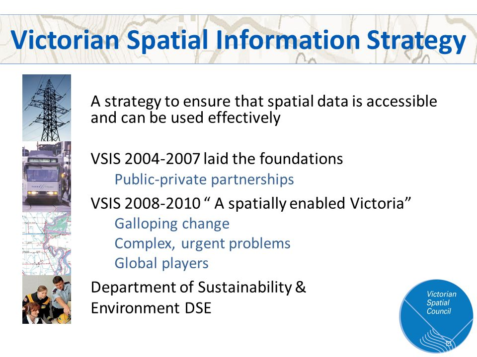 Victorian Spatial Information Strategy A strategy to ensure that spatial data is accessible and can be used effectively VSIS 2004-2007 laid the foundations Public-private partnerships VSIS 2008-2010 A spatially enabled Victoria Galloping change Complex, urgent problems Global players Department of Sustainability & Environment DSE