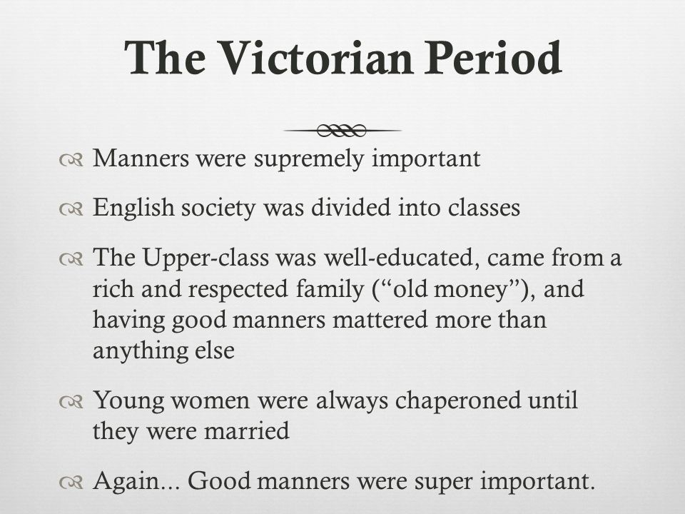 The Victorian Period  Manners were supremely important  English society was divided into classes  The Upper-class was well-educated, came from a ri