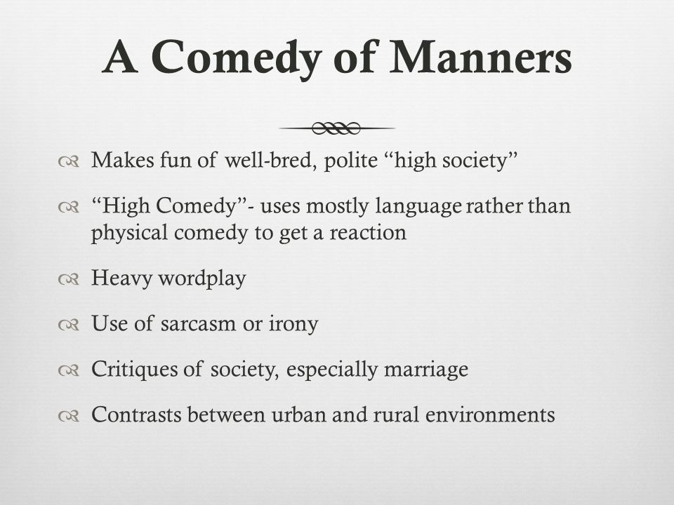 "A Comedy of Manners  Makes fun of well-bred, polite ""high society""  ""High Comedy""- uses mostly language rather than physical comedy to get a reactio"