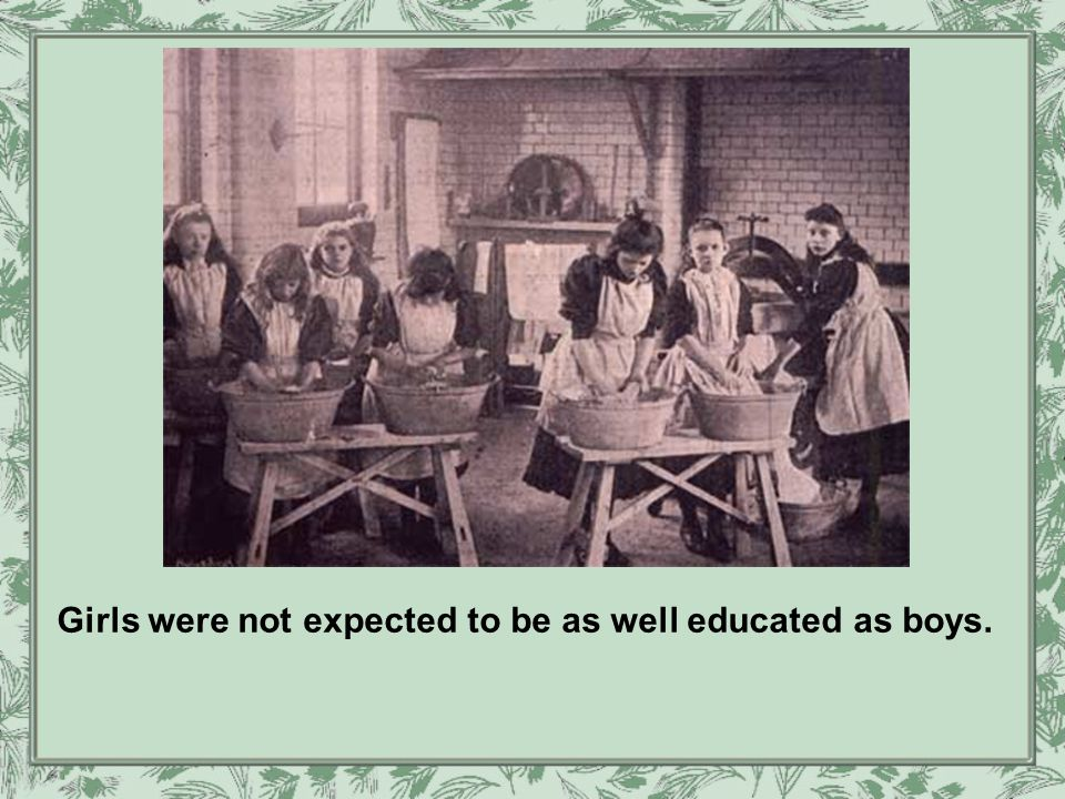 Girls were not expected to be as well educated as boys.