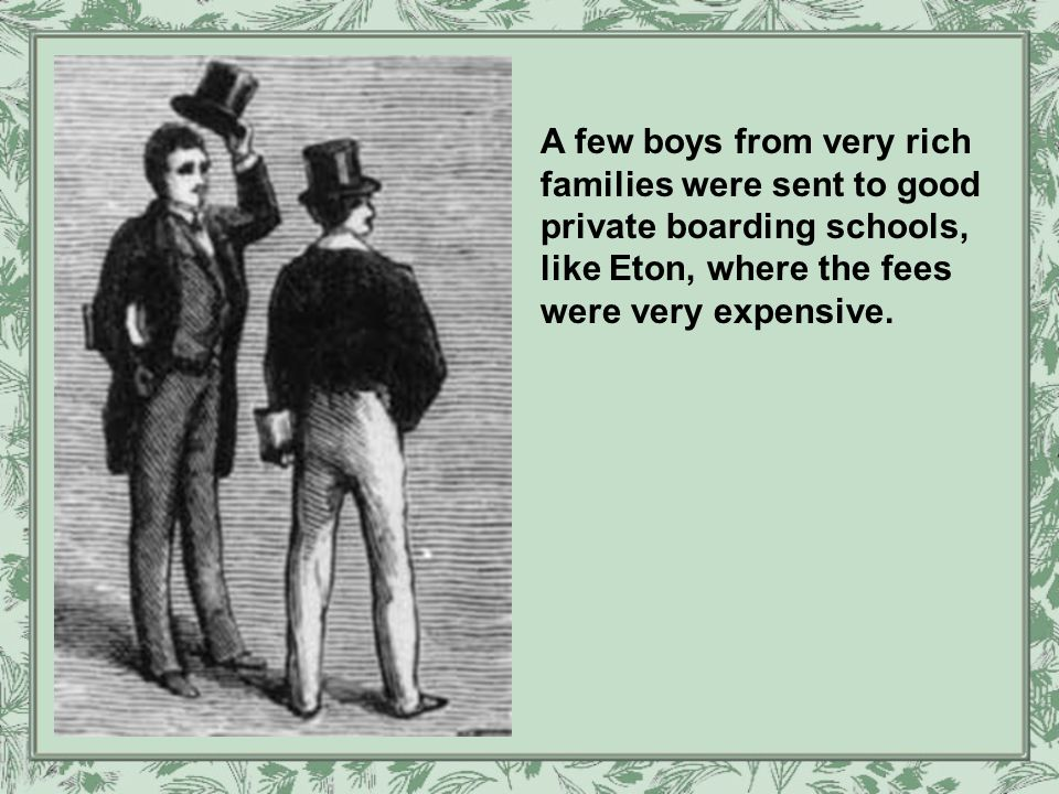 A few boys from very rich families were sent to good private boarding schools, like Eton, where the fees were very expensive.