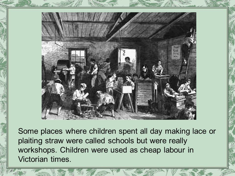 Some places where children spent all day making lace or plaiting straw were called schools but were really workshops.