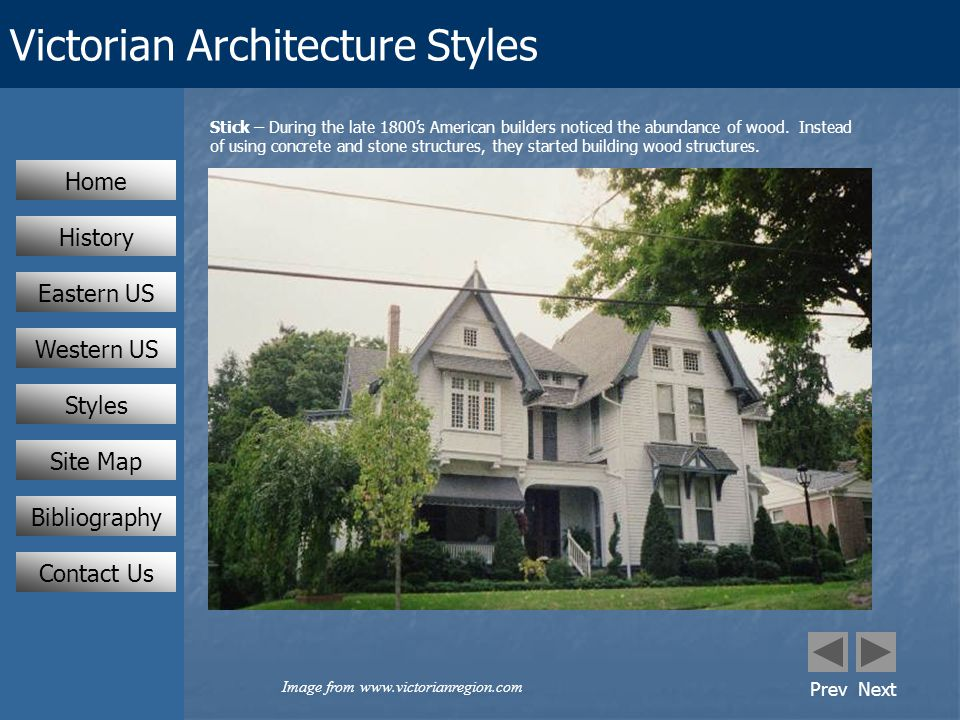 Victorian Architecture Styles Eastern US Western US Styles Home History Contact Us Stick – During the late 1800's American builders noticed the abundance of wood.