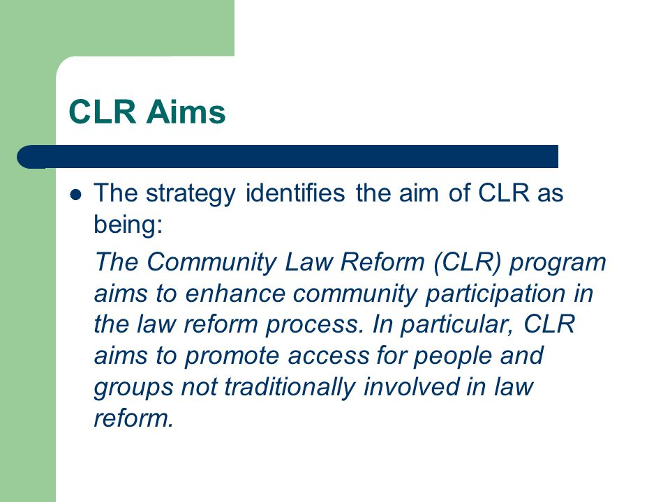 CLR Objectives: Broad based community involvement in law reform Translation of community ideas for law reform into credible, well researched reports and recommendations Positive reception by government of CLR reports and recommendations Implementation of CLR proposals into law