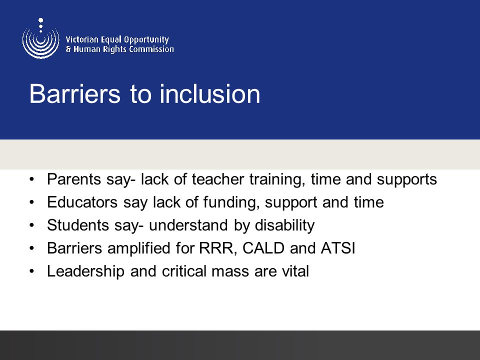 Barriers to inclusion Parents say- lack of teacher training, time and supports Educators say lack of funding, support and time Students say- understand by disability Barriers amplified for RRR, CALD and ATSI Leadership and critical mass are vital