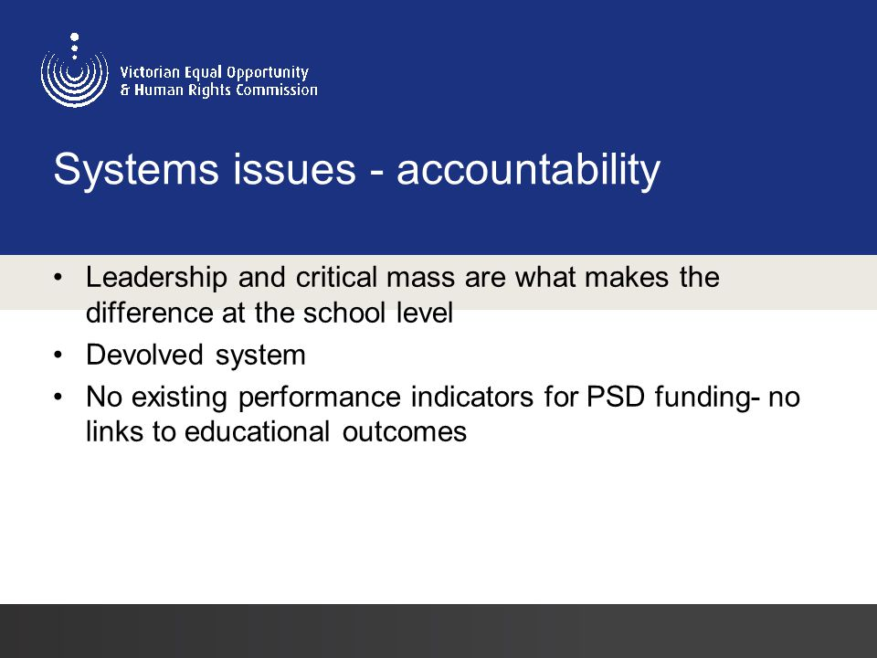 Systems issues - accountability Leadership and critical mass are what makes the difference at the school level Devolved system No existing performance indicators for PSD funding- no links to educational outcomes