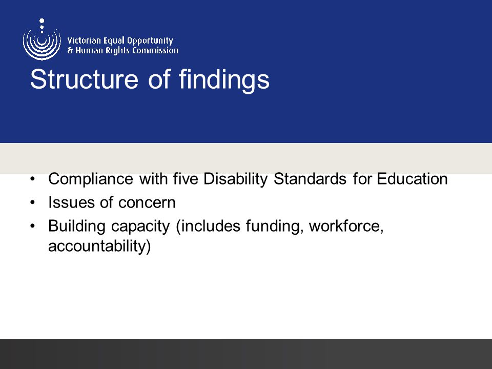 Structure of findings Compliance with five Disability Standards for Education Issues of concern Building capacity (includes funding, workforce, accountability)