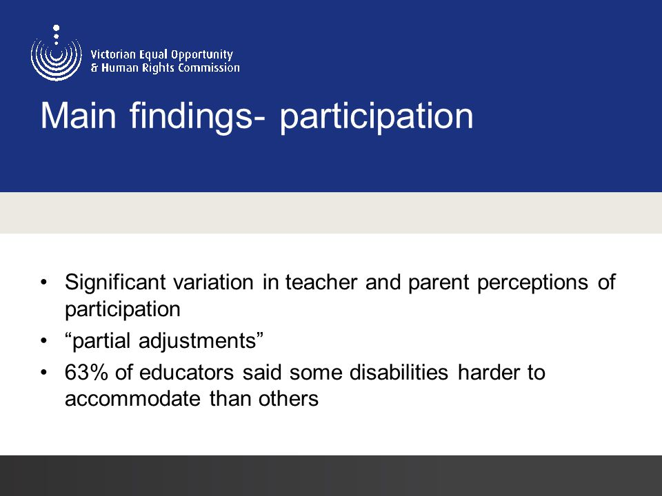 Main findings- participation Significant variation in teacher and parent perceptions of participation partial adjustments 63% of educators said some disabilities harder to accommodate than others