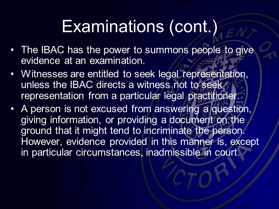 Examinations (cont.) The IBAC has the power to summons people to give evidence at an examination.
