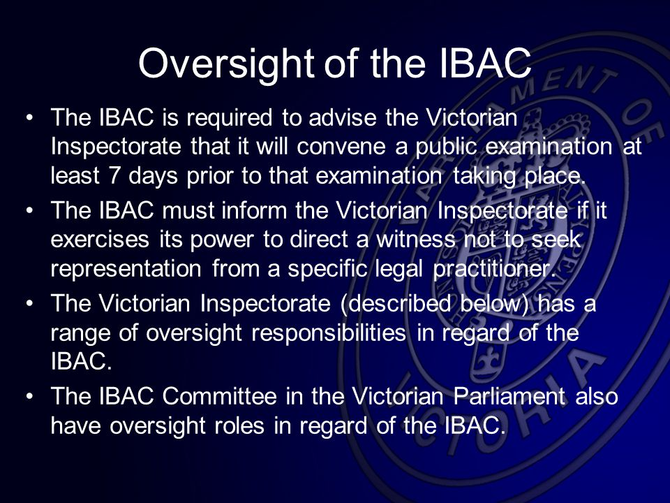 Oversight of the IBAC The IBAC is required to advise the Victorian Inspectorate that it will convene a public examination at least 7 days prior to that examination taking place.