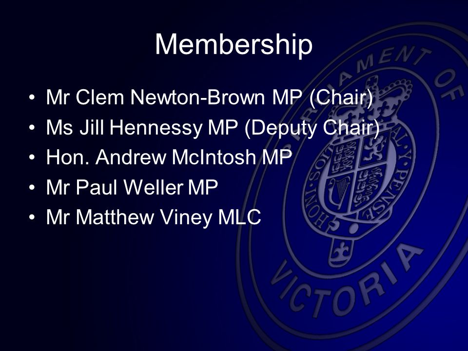 Membership Mr Clem Newton-Brown MP (Chair) Ms Jill Hennessy MP (Deputy Chair) Hon.