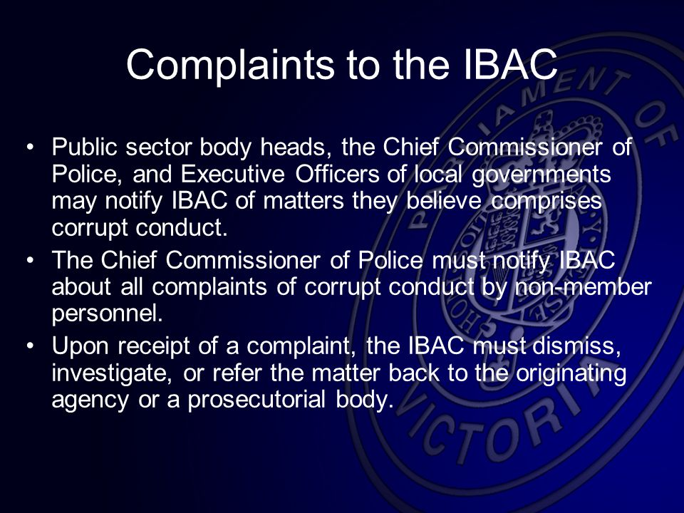 Complaints to the IBAC Public sector body heads, the Chief Commissioner of Police, and Executive Officers of local governments may notify IBAC of matters they believe comprises corrupt conduct.