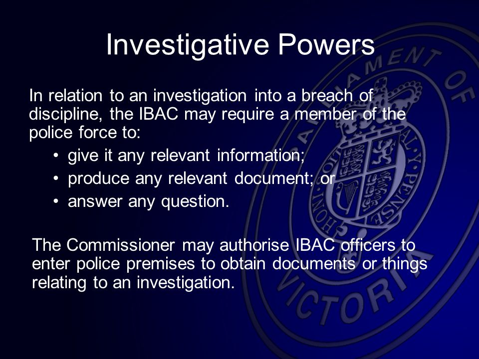 Investigative Powers In relation to an investigation into a breach of discipline, the IBAC may require a member of the police force to: give it any relevant information; produce any relevant document; or answer any question.