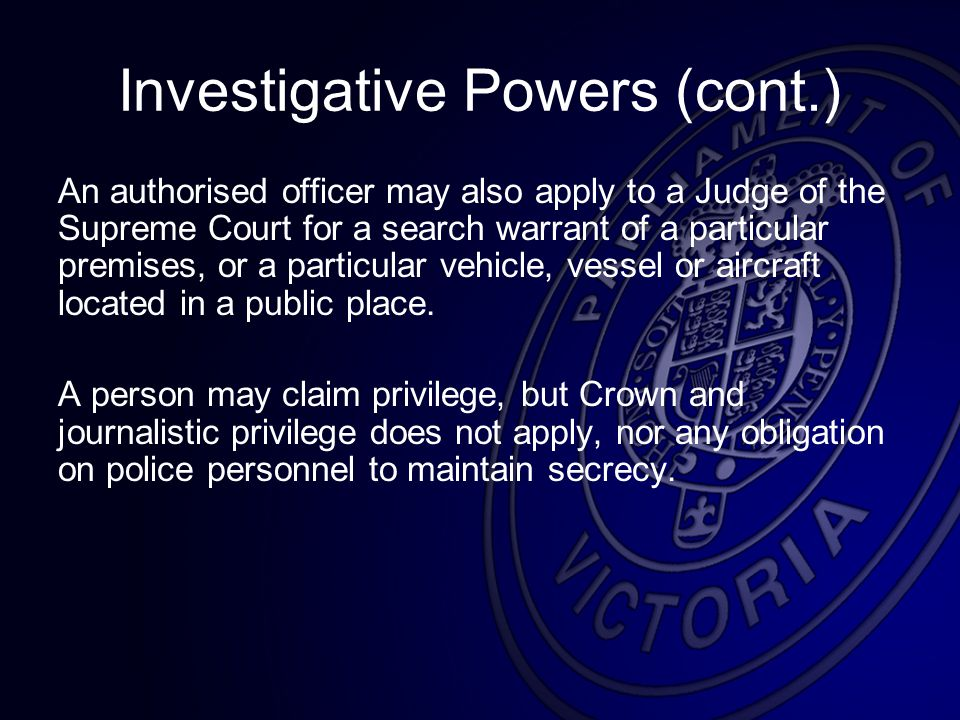 Investigative Powers (cont.) An authorised officer may also apply to a Judge of the Supreme Court for a search warrant of a particular premises, or a particular vehicle, vessel or aircraft located in a public place.