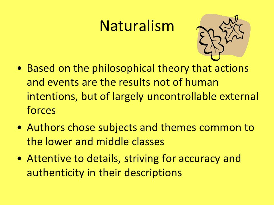 Naturalism Based on the philosophical theory that actions and events are the results not of human intentions, but of largely uncontrollable external f