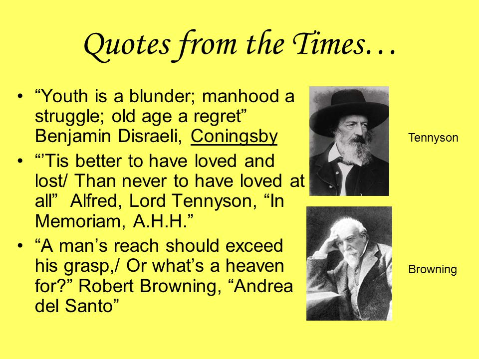 """Quotes from the Times… """"Youth is a blunder; manhood a struggle; old age a regret"""" Benjamin Disraeli, Coningsby """"'Tis better to have loved and lost/ Th"""