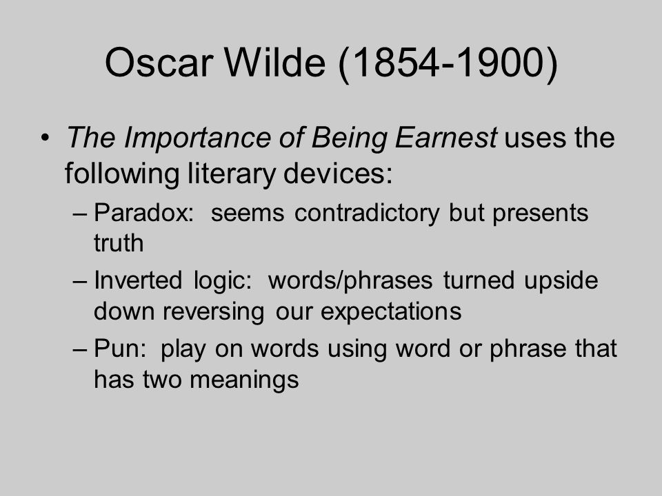 Oscar Wilde (1854-1900) The Importance of Being Earnest uses the following literary devices: –Paradox: seems contradictory but presents truth –Inverte
