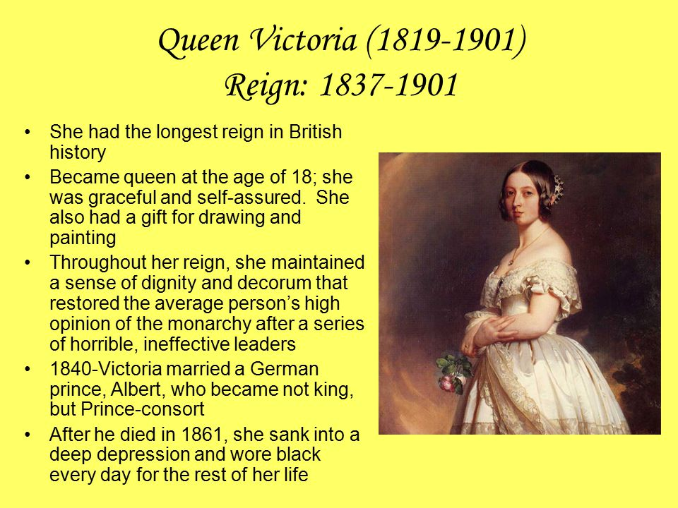 Queen Victoria (1819-1901) Reign: 1837-1901 She had the longest reign in British history Became queen at the age of 18; she was graceful and self-assu