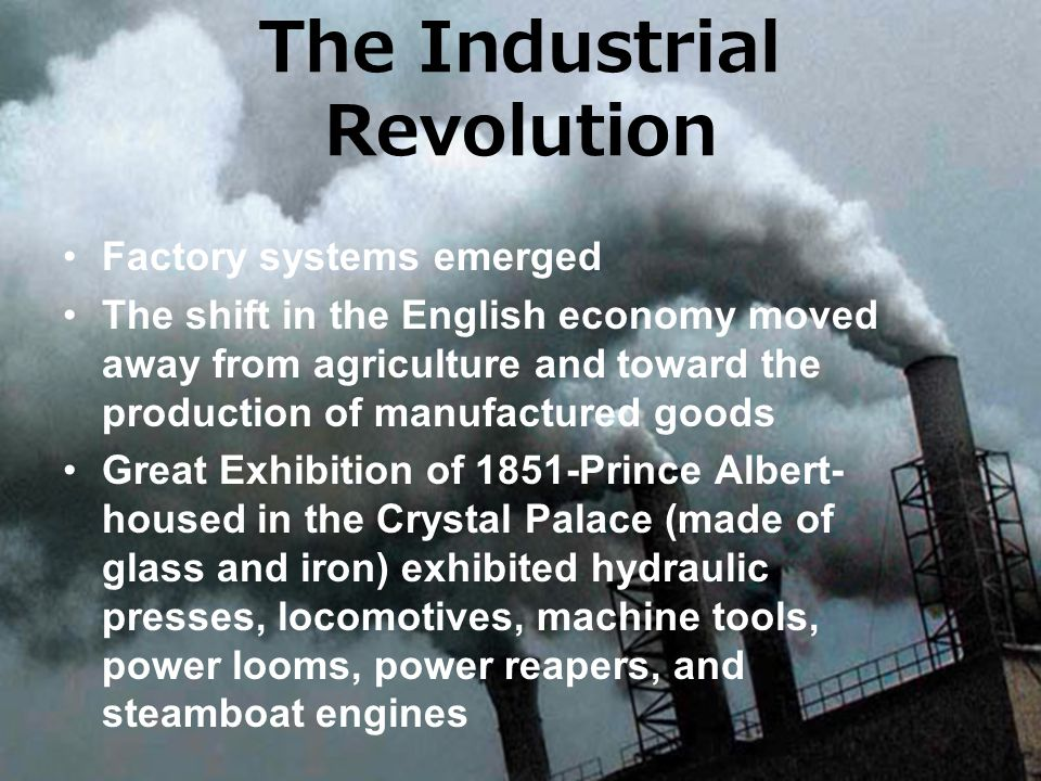 Factory systems emerged The shift in the English economy moved away from agriculture and toward the production of manufactured goods Great Exhibition