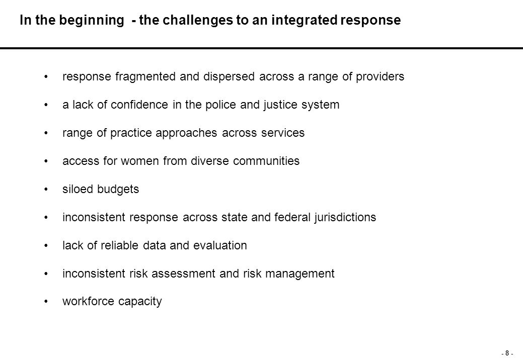 - 8 - In the beginning - the challenges to an integrated response response fragmented and dispersed across a range of providers a lack of confidence in the police and justice system range of practice approaches across services access for women from diverse communities siloed budgets inconsistent response across state and federal jurisdictions lack of reliable data and evaluation inconsistent risk assessment and risk management workforce capacity