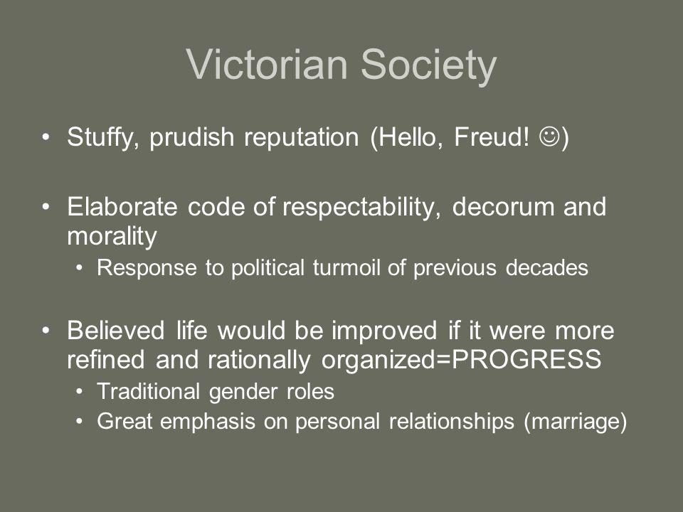 Victorian Society Stuffy, prudish reputation (Hello, Freud! ) Elaborate code of respectability, decorum and morality Response to political turmoil of