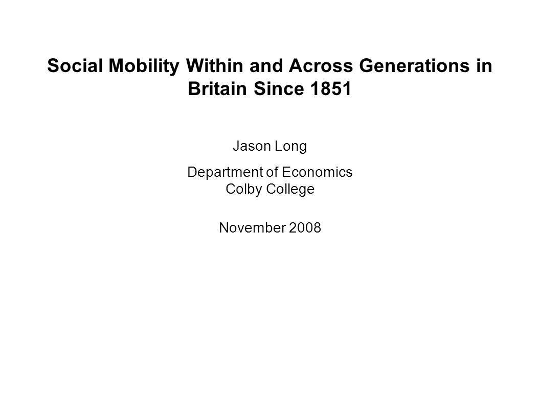 Social Mobility Within and Across Generations in Britain Since 1851 Jason Long Department of Economics Colby College November 2008