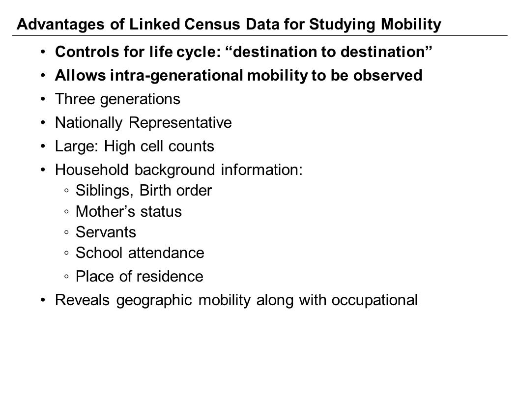Advantages of Linked Census Data for Studying Mobility Controls for life cycle: destination to destination Allows intra-generational mobility to be observed Three generations Nationally Representative Large: High cell counts Household background information: ◦Siblings, Birth order ◦Mother's status ◦Servants ◦School attendance ◦Place of residence Reveals geographic mobility along with occupational