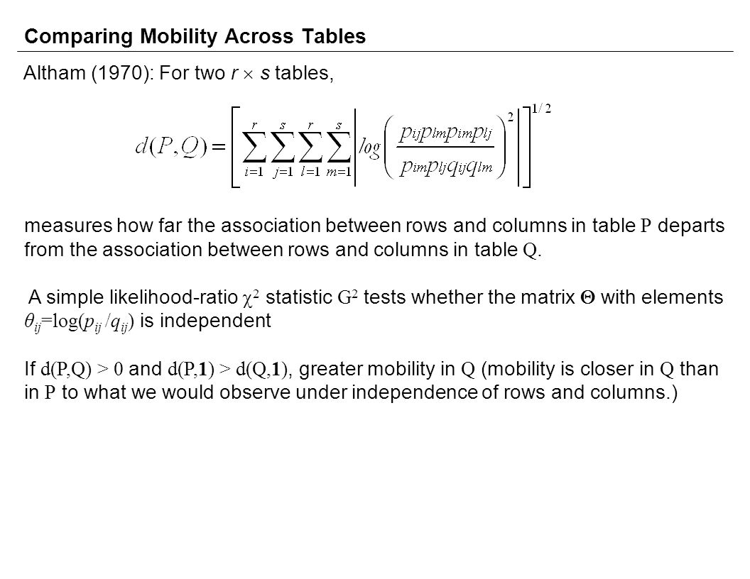 Comparing Mobility Across Tables Altham (1970): For two r  s tables, measures how far the association between rows and columns in table P departs from the association between rows and columns in table Q.