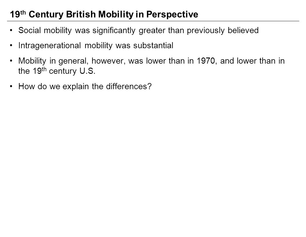 19 th Century British Mobility in Perspective Social mobility was significantly greater than previously believed Intragenerational mobility was substantial Mobility in general, however, was lower than in 1970, and lower than in the 19 th century U.S.
